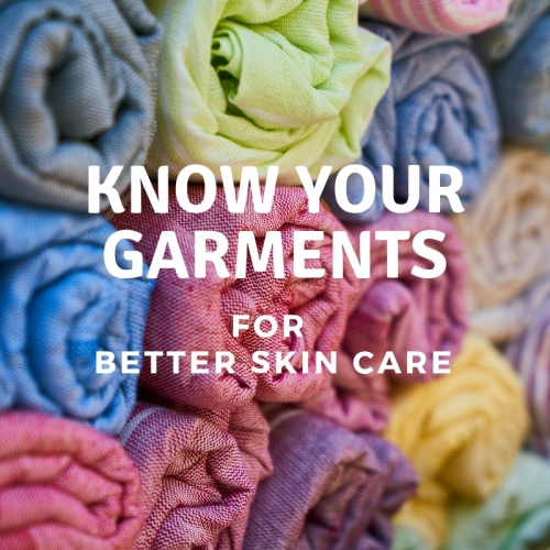 KNOW YOUR GARMENTS FOR BETTER SKIN CARE